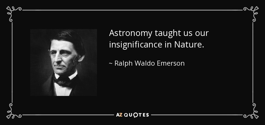 Astronomy taught us our insignificance in Nature. - Ralph Waldo Emerson
