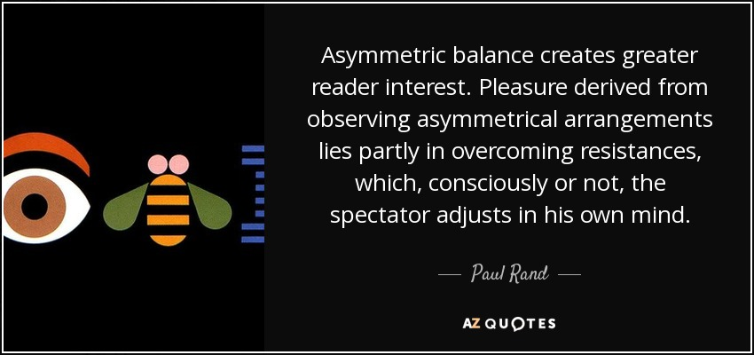 Asymmetric balance creates greater reader interest. Pleasure derived from observing asymmetrical arrangements lies partly in overcoming resistances, which, consciously or not, the spectator adjusts in his own mind. - Paul Rand