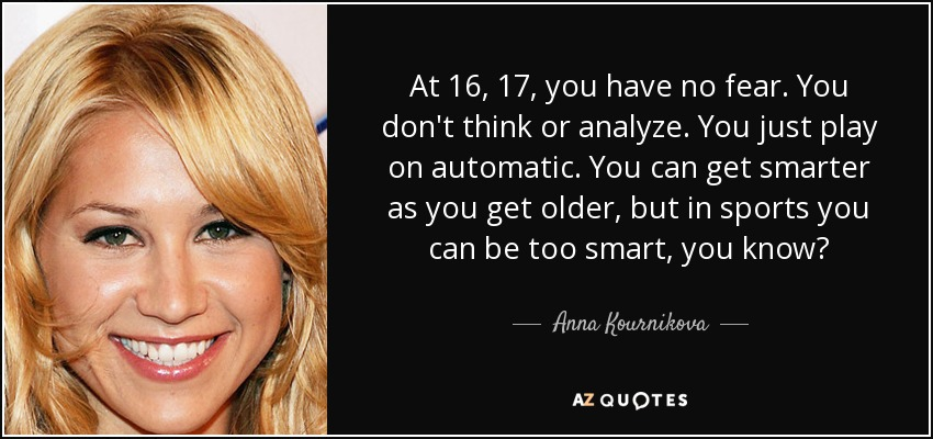 At 16, 17, you have no fear. You don't think or analyze. You just play on automatic. You can get smarter as you get older, but in sports you can be too smart, you know? - Anna Kournikova