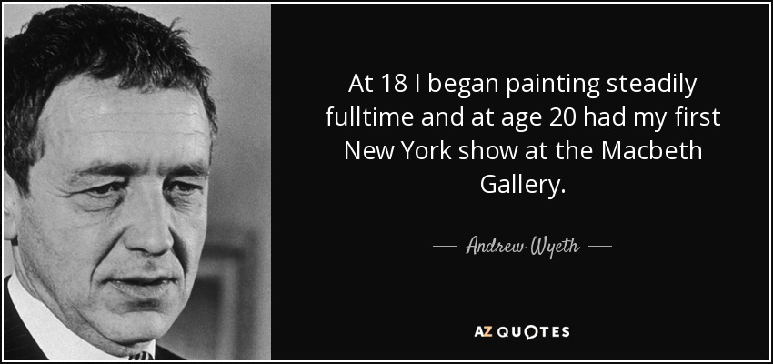 At 18 I began painting steadily fulltime and at age 20 had my first New York show at the Macbeth Gallery. - Andrew Wyeth
