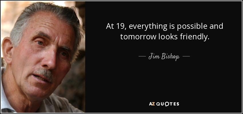 At 19, everything is possible and tomorrow looks friendly. - Jim Bishop