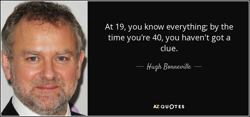 At 19, you know everything; by the time you're 40, you haven't got a clue. - Hugh Bonneville