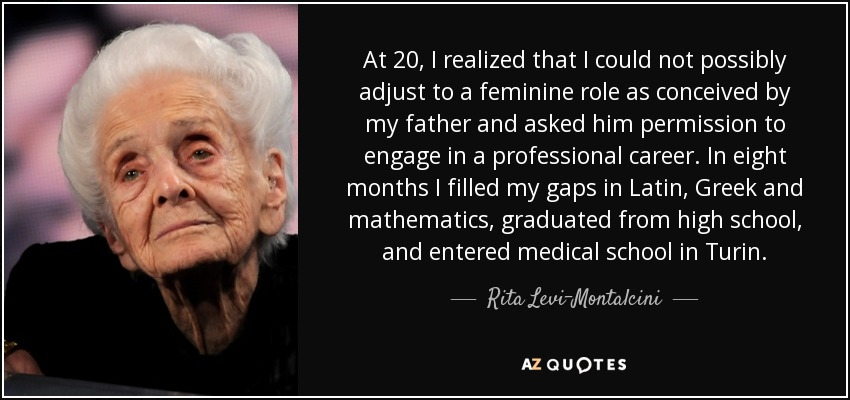 At 20, I realized that I could not possibly adjust to a feminine role as conceived by my father and asked him permission to engage in a professional career. In eight months I filled my gaps in Latin, Greek and mathematics, graduated from high school, and entered medical school in Turin. - Rita Levi-Montalcini