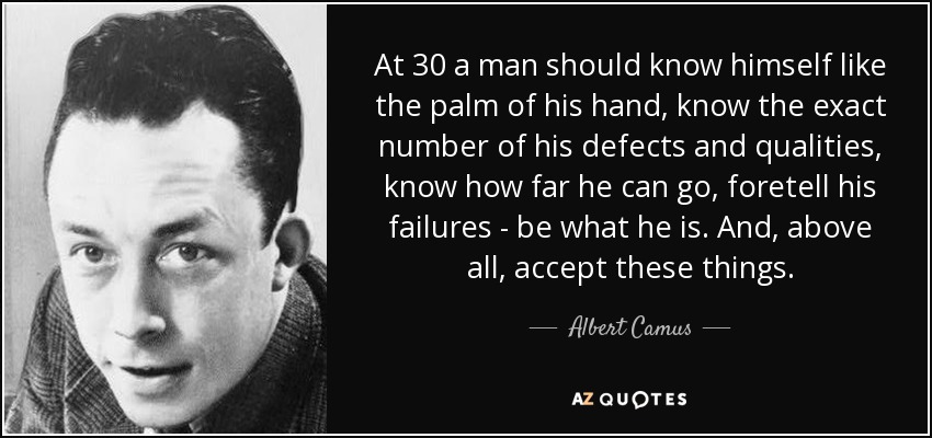 At 30 a man should know himself like the palm of his hand, know the exact number of his defects and qualities, know how far he can go, foretell his failures - be what he is. And, above all, accept these things. - Albert Camus
