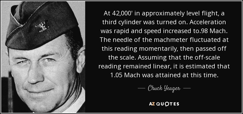 At 42,000' in approximately level flight, a third cylinder was turned on. Acceleration was rapid and speed increased to .98 Mach. The needle of the machmeter fluctuated at this reading momentarily, then passed off the scale. Assuming that the off-scale reading remained linear, it is estimated that 1.05 Mach was attained at this time. - Chuck Yeager
