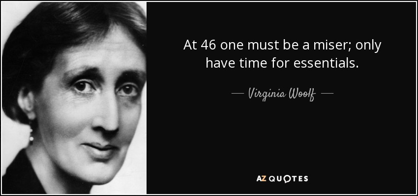 At 46 one must be a miser; only have time for essentials. - Virginia Woolf