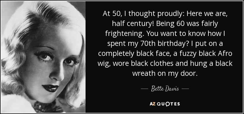 At 50, I thought proudly: Here we are, half century! Being 60 was fairly frightening. You want to know how I spent my 70th birthday? I put on a completely black face, a fuzzy black Afro wig, wore black clothes and hung a black wreath on my door. - Bette Davis