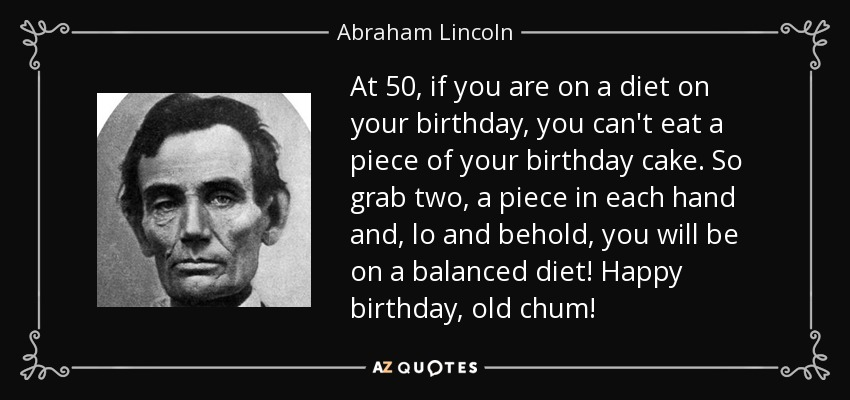 At 50, if you are on a diet on your birthday, you can't eat a piece of your birthday cake. So grab two, a piece in each hand and, lo and behold, you will be on a balanced diet! Happy birthday, old chum! - Abraham Lincoln