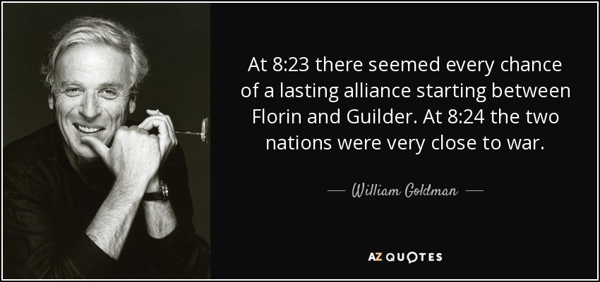 At 8:23 there seemed every chance of a lasting alliance starting between Florin and Guilder. At 8:24 the two nations were very close to war. - William Goldman