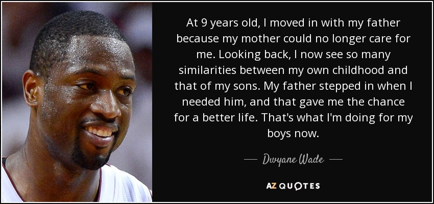 At 9 years old, I moved in with my father because my mother could no longer care for me. Looking back, I now see so many similarities between my own childhood and that of my sons. My father stepped in when I needed him, and that gave me the chance for a better life. That's what I'm doing for my boys now. - Dwyane Wade