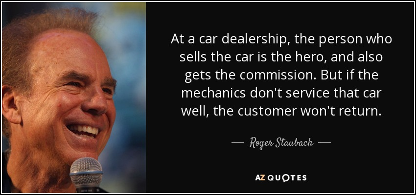 At a car dealership, the person who sells the car is the hero, and also gets the commission. But if the mechanics don't service that car well, the customer won't return. - Roger Staubach