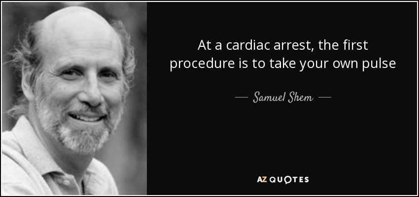 At a cardiac arrest, the first procedure is to take your own pulse - Samuel Shem