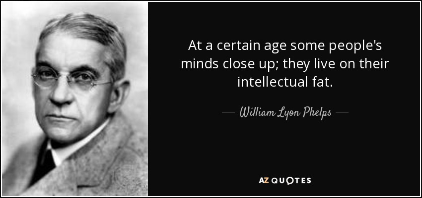 At a certain age some people's minds close up; they live on their intellectual fat. - William Lyon Phelps