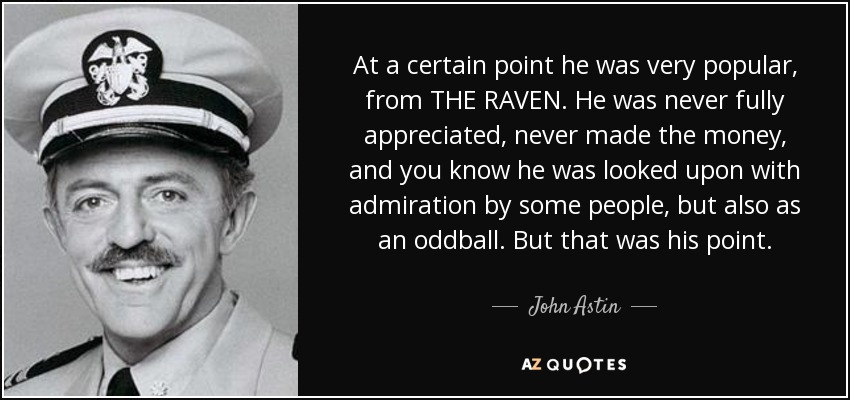 At a certain point he was very popular, from THE RAVEN. He was never fully appreciated, never made the money, and you know he was looked upon with admiration by some people, but also as an oddball. But that was his point. - John Astin