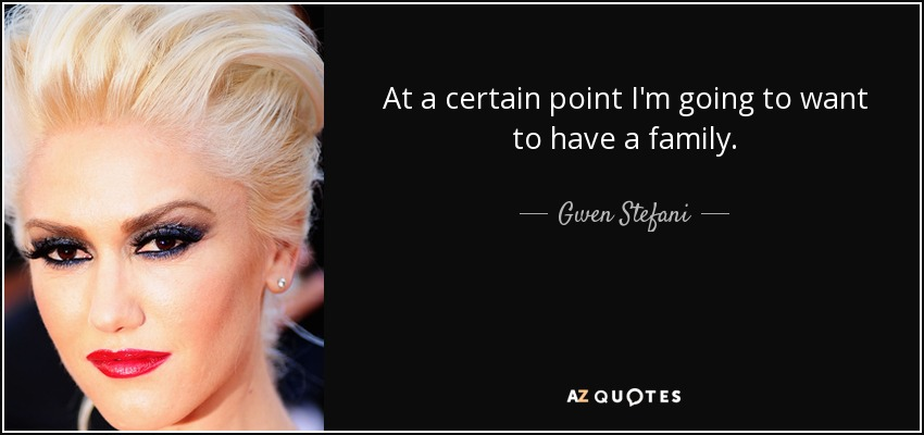 At a certain point I'm going to want to have a family. - Gwen Stefani