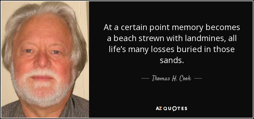 At a certain point memory becomes a beach strewn with landmines, all life's many losses buried in those sands. - Thomas H. Cook