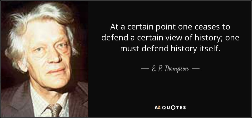 At a certain point one ceases to defend a certain view of history; one must defend history itself. - E. P. Thompson
