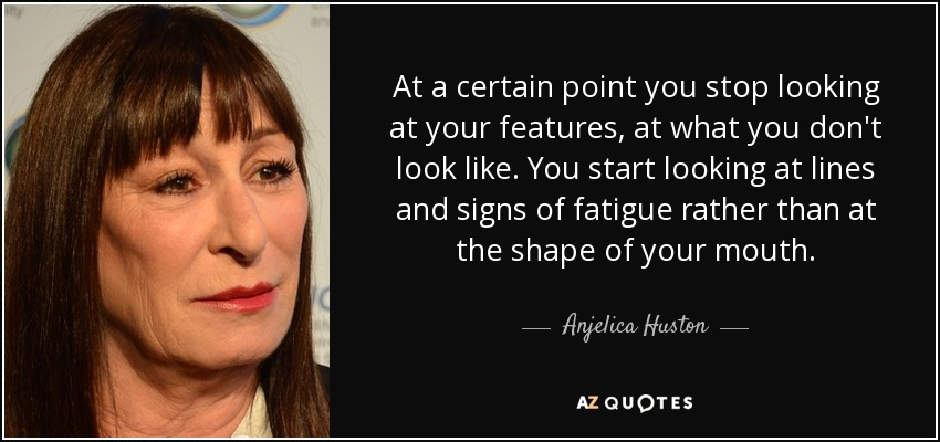 At a certain point you stop looking at your features, at what you don't look like. You start looking at lines and signs of fatigue rather than at the shape of your mouth. - Anjelica Huston