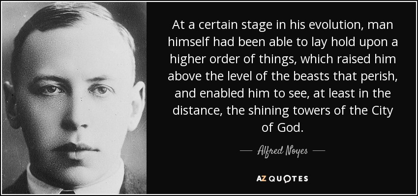 At a certain stage in his evolution, man himself had been able to lay hold upon a higher order of things, which raised him above the level of the beasts that perish, and enabled him to see, at least in the distance, the shining towers of the City of God. - Alfred Noyes