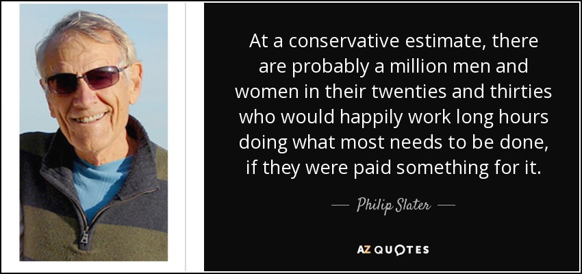 At a conservative estimate, there are probably a million men and women in their twenties and thirties who would happily work long hours doing what most needs to be done, if they were paid something for it. - Philip Slater