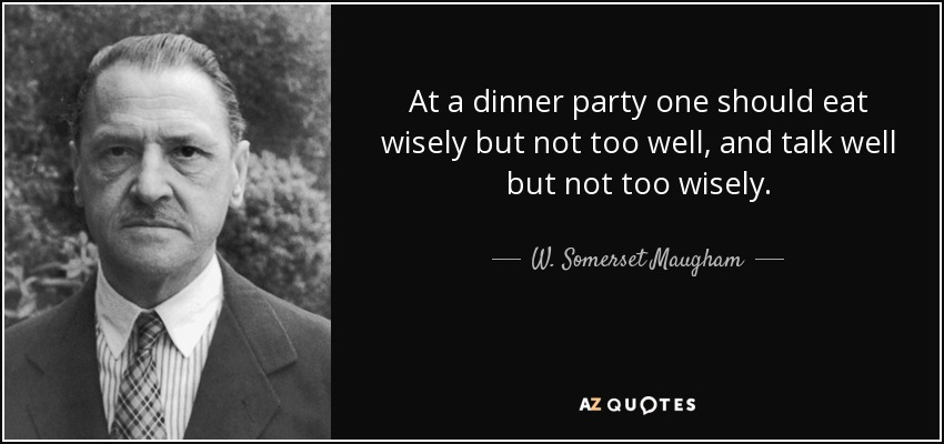 At a dinner party one should eat wisely but not too well, and talk well but not too wisely. - W. Somerset Maugham