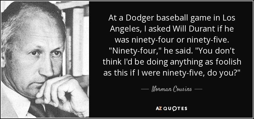 At a Dodger baseball game in Los Angeles, I asked Will Durant if he was ninety-four or ninety-five.