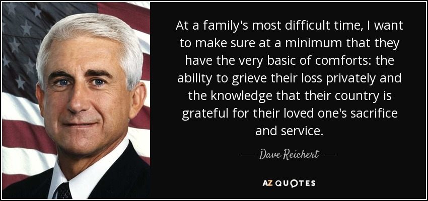 At a family's most difficult time, I want to make sure at a minimum that they have the very basic of comforts: the ability to grieve their loss privately and the knowledge that their country is grateful for their loved one's sacrifice and service. - Dave Reichert