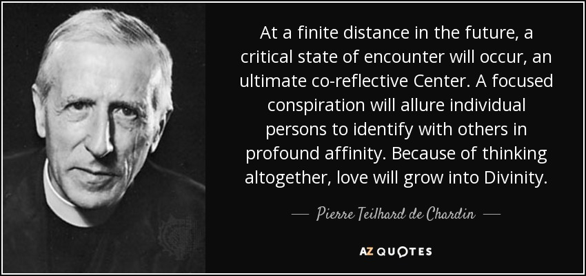 At a finite distance in the future, a critical state of encounter will occur, an ultimate co-reflective Center. A focused conspiration will allure individual persons to identify with others in profound affinity. Because of thinking altogether, love will grow into Divinity. - Pierre Teilhard de Chardin