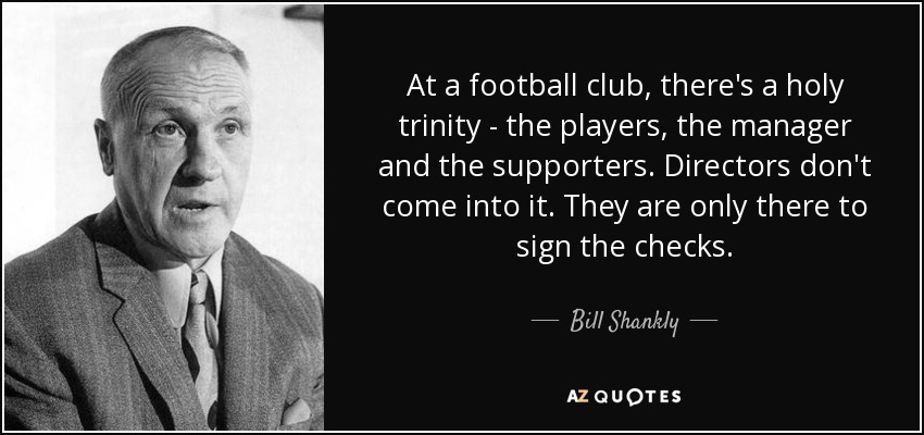 At a football club, there's a holy trinity - the players, the manager and the supporters. Directors don't come into it. They are only there to sign the checks. - Bill Shankly