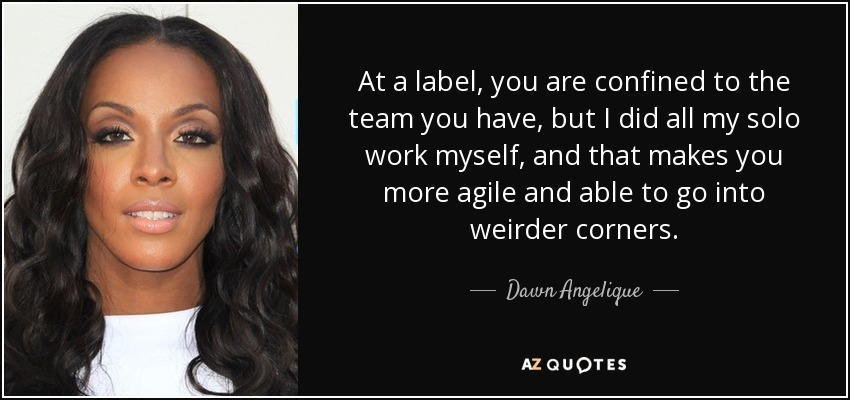 At a label, you are confined to the team you have, but I did all my solo work myself, and that makes you more agile and able to go into weirder corners. - Dawn Angelique