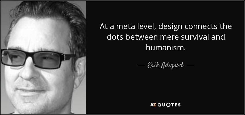 At a meta level, design connects the dots between mere survival and humanism. - Erik Adigard