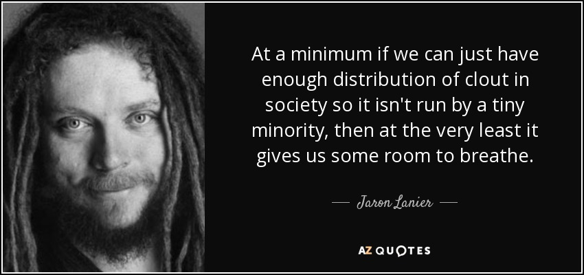 At a minimum if we can just have enough distribution of clout in society so it isn't run by a tiny minority, then at the very least it gives us some room to breathe. - Jaron Lanier