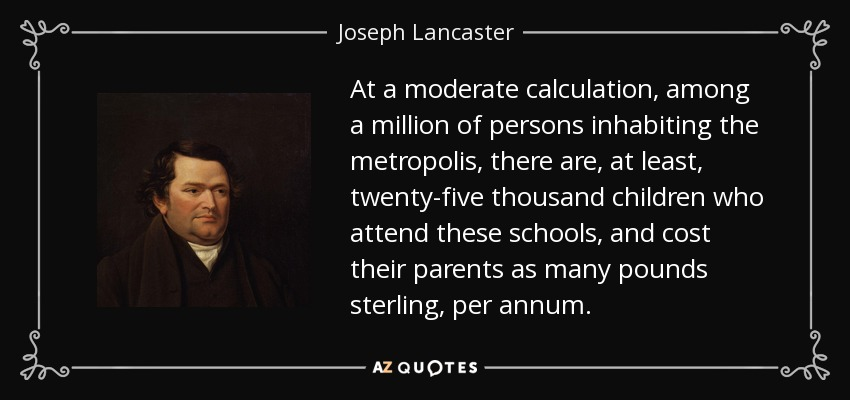 At a moderate calculation, among a million of persons inhabiting the metropolis, there are, at least, twenty-five thousand children who attend these schools, and cost their parents as many pounds sterling, per annum. - Joseph Lancaster
