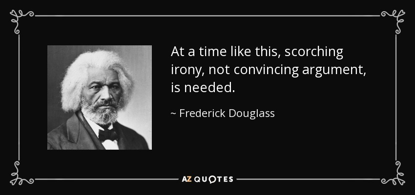 At a time like this, scorching irony, not convincing argument, is needed. - Frederick Douglass