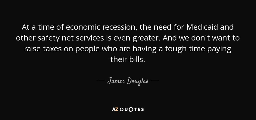 At a time of economic recession, the need for Medicaid and other safety net services is even greater. And we don't want to raise taxes on people who are having a tough time paying their bills. - James Douglas, Lord of Douglas