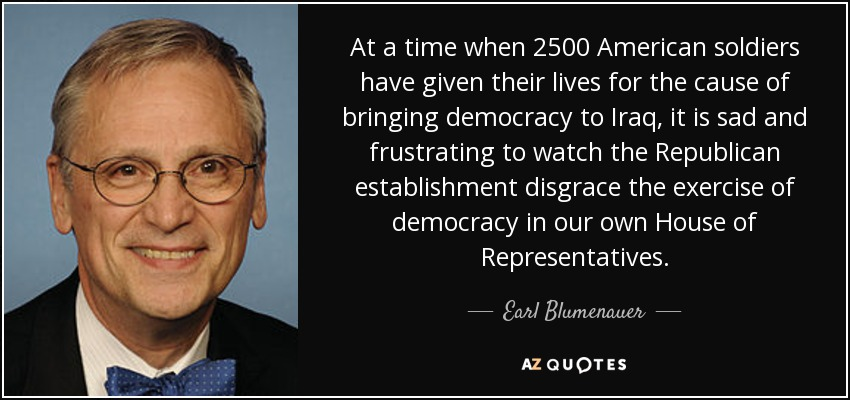At a time when 2500 American soldiers have given their lives for the cause of bringing democracy to Iraq, it is sad and frustrating to watch the Republican establishment disgrace the exercise of democracy in our own House of Representatives. - Earl Blumenauer