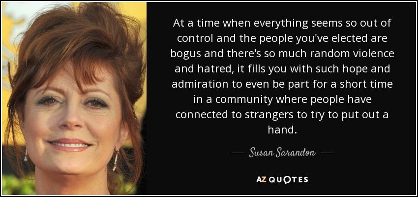 At a time when everything seems so out of control and the people you've elected are bogus and there's so much random violence and hatred, it fills you with such hope and admiration to even be part for a short time in a community where people have connected to strangers to try to put out a hand. - Susan Sarandon