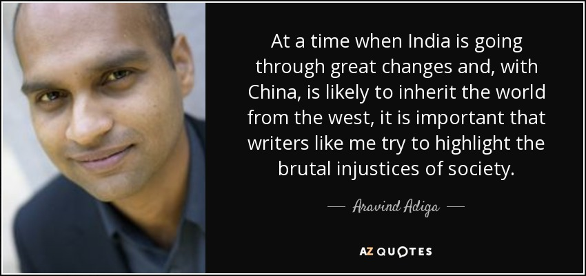 At a time when India is going through great changes and, with China, is likely to inherit the world from the west, it is important that writers like me try to highlight the brutal injustices of society. - Aravind Adiga