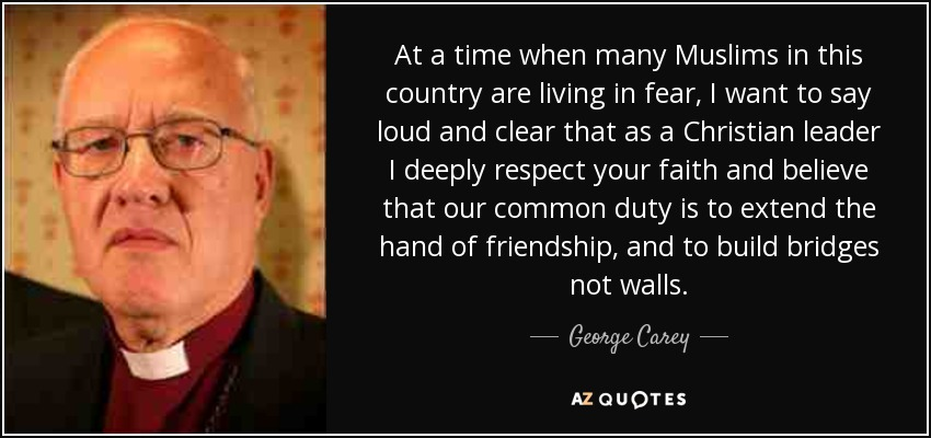 At a time when many Muslims in this country are living in fear, I want to say loud and clear that as a Christian leader I deeply respect your faith and believe that our common duty is to extend the hand of friendship, and to build bridges not walls. - George Carey