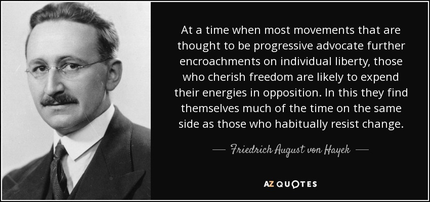 At a time when most movements that are thought to be progressive advocate further encroachments on individual liberty, those who cherish freedom are likely to expend their energies in opposition. In this they find themselves much of the time on the same side as those who habitually resist change. - Friedrich August von Hayek