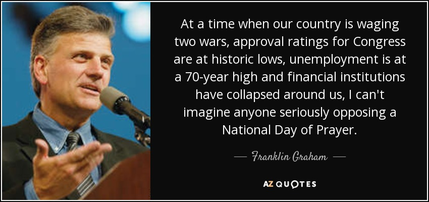 At a time when our country is waging two wars, approval ratings for Congress are at historic lows, unemployment is at a 70-year high and financial institutions have collapsed around us, I can't imagine anyone seriously opposing a National Day of Prayer. - Franklin Graham