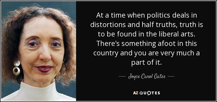 At a time when politics deals in distortions and half truths, truth is to be found in the liberal arts. There's something afoot in this country and you are very much a part of it. - Joyce Carol Oates