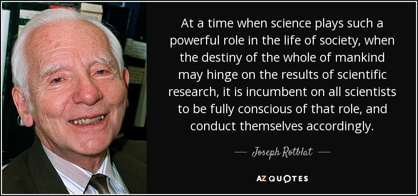 At a time when science plays such a powerful role in the life of society, when the destiny of the whole of mankind may hinge on the results of scientific research, it is incumbent on all scientists to be fully conscious of that role, and conduct themselves accordingly. - Joseph Rotblat