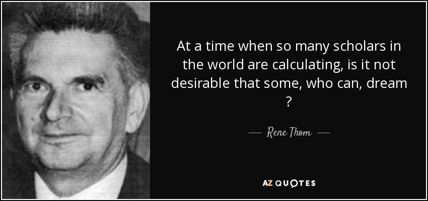 At a time when so many scholars in the world are calculating, is it not desirable that some, who can, dream ? - Rene Thom