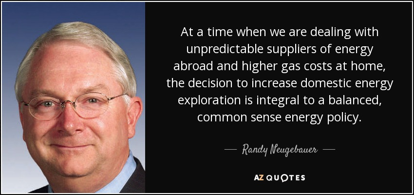 At a time when we are dealing with unpredictable suppliers of energy abroad and higher gas costs at home, the decision to increase domestic energy exploration is integral to a balanced, common sense energy policy. - Randy Neugebauer