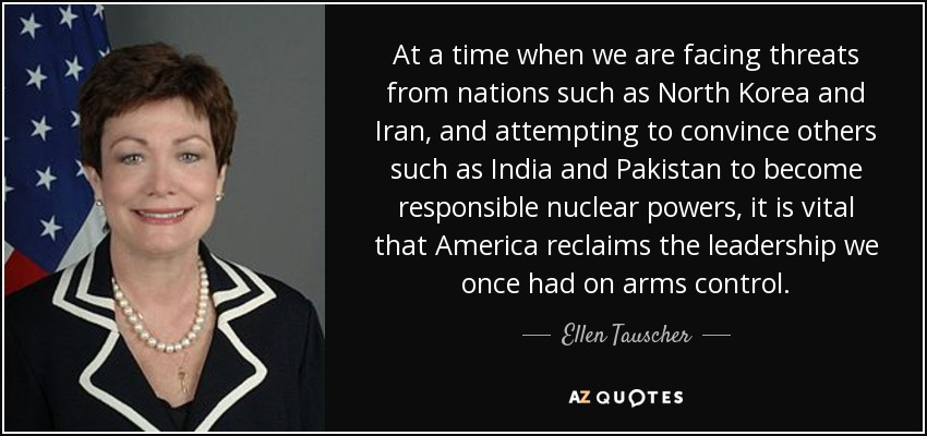 At a time when we are facing threats from nations such as North Korea and Iran, and attempting to convince others such as India and Pakistan to become responsible nuclear powers, it is vital that America reclaims the leadership we once had on arms control. - Ellen Tauscher