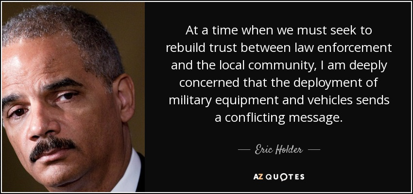 At a time when we must seek to rebuild trust between law enforcement and the local community, I am deeply concerned that the deployment of military equipment and vehicles sends a conflicting message. - Eric Holder