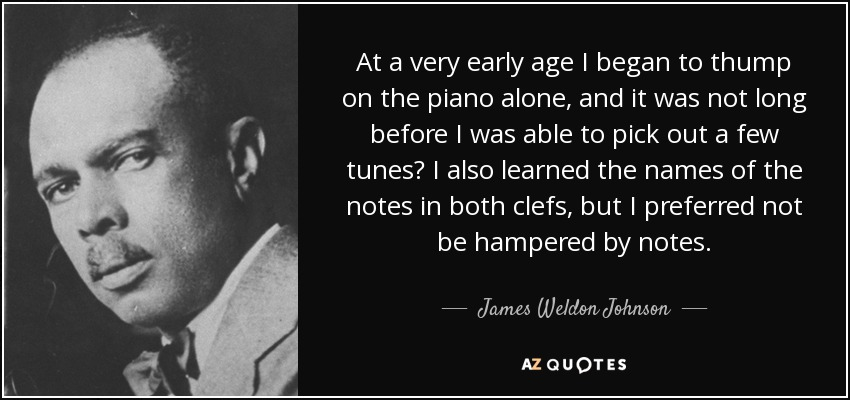 At a very early age I began to thump on the piano alone, and it was not long before I was able to pick out a few tunes? I also learned the names of the notes in both clefs, but I preferred not be hampered by notes. - James Weldon Johnson