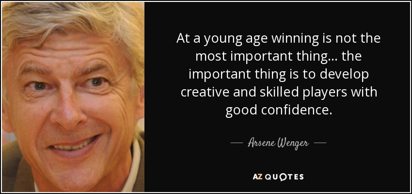 At a young age winning is not the most important thing... the important thing is to develop creative and skilled players with good confidence. - Arsene Wenger