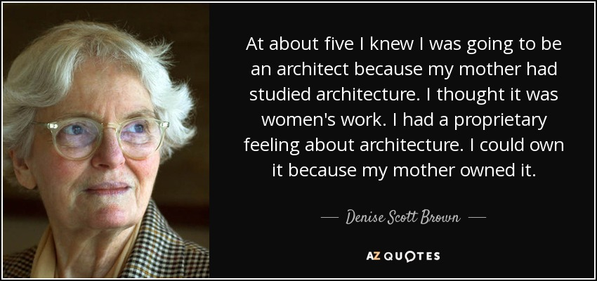 At about five I knew I was going to be an architect because my mother had studied architecture. I thought it was women's work. I had a proprietary feeling about architecture. I could own it because my mother owned it. - Denise Scott Brown